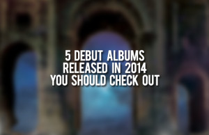 5 Debut Albums Released in 2014 You Should Check Out